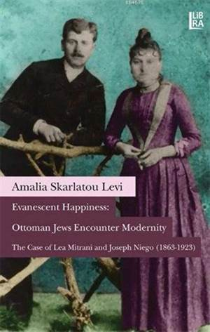 Evanescent Happiness: Ottoman Jews Emcounter Modernity-The Case Of Lea Mitrani And Joseph Niego(1863-1923)