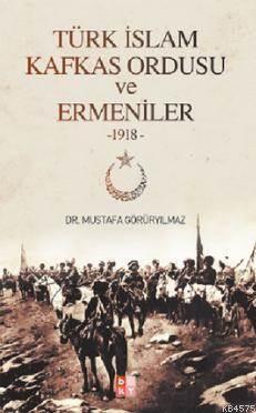 Türk İslam Kafkas Ordusu ve Ermeniler 1918