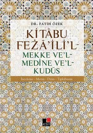 Kitâbu Fezâ'ili'l - Mekke Ve'l - Medine Ve'l - Kudüs; İnceleme - Metin - Dizin Tıpkıbasım