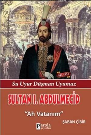 Sultan I. Abdulmecit; Su Uyur Düşman Uyumaz - Ah Vatanım