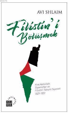 Filistin'i Bölüşmek; Kral Abdullah, Siyonistler Ve Filistin'i Taksim Siyaseti: 1921-1951