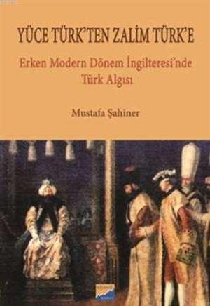 Yüce Türk'ten Zalim Türk'e; Erken Modern Dönem İngilteresi'nde Türk Algısı