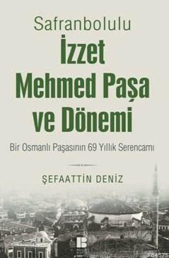 """""""Safranbolulu İzzet Mehmed Paşa Ve Dönemi Bir Osmanlı Paşasının 69 Yıllık Serencamı """""""