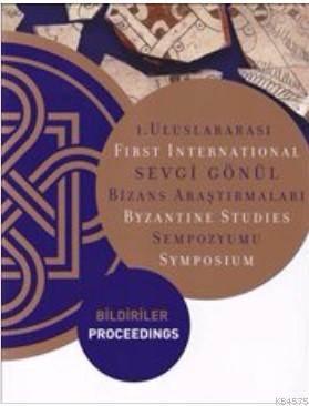 1. Uluslararası Sevgi Gönül Bizans Araştırmaları Sempozyumu: Bildiriler; First International Byzantine Studies Symposium: Proceedings