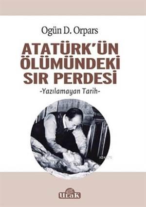 Atatürk'ün Ölümündeki Sır Perdesi; Yazılamayan Tarih