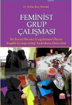 Feminist Grup Çalışması; Bir Sosyal Hizmet Uygulaması Olarak: Engelli Çocuğa Sahip Kadınların Deneyimi