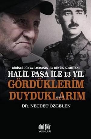 Birinci Dünya Savaşının En Büyük Komutanı Halil Paşa İle 13 Yıl; Gördüklerim Duyduklarım