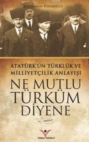 Ne Mutlu Türküm Diyene; Atatürk'ün Türklük Ve Milliyetçilik Anlayışı