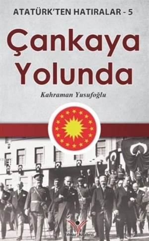 Çankaya Yolunda; Atatürk'ten Hatıralar 5