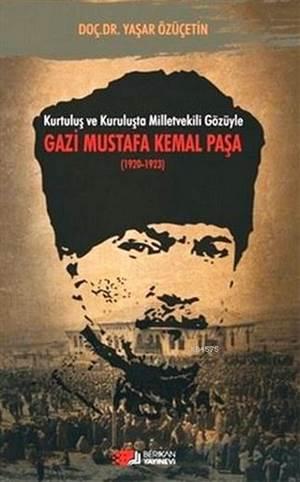 Kurtuluş ve Kuruluşta Milletvekili Gözüyle Gazi Mustafa Kemal Paşa 1920-1923