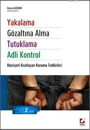 Yakalama, Gözaltina Alma, Tutuklama ve Adli Kontrol; Hürriyeti Kisitlayan Koruma Tedbirleri
