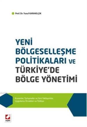 Yeni Bölgesellesme Politikalari ve Türkiye'de Bölge Yönetimi; Kuramlar, Tartismalar ve Yeni Yaklasimlar, Uygulama Örnekleri ve Türkiye