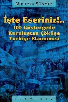 İşte Eseriniz!..: 100 Göstergede Kuruluştan Çöküşe Türkiye Ekonomisi