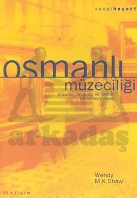 Osmanlı Müzeciliği: Müzeler, Arkeoloji ve Tarihin Görselleştirilmesi