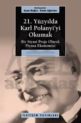 21. Yüzyılda Karl Polanyi'yi Okumak: Bir Siyasal Proje Olarak Piyasa Ekonomisi