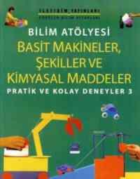 """Pratik ve Kolay Deneyler-3: Bilim Atölyesi """"Basit Makineler, Şekiller ve Kimyasal Maddeler"""""""