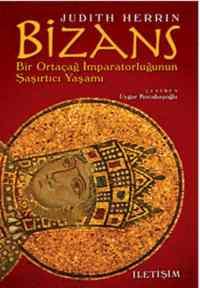 Bizans:Bir Ortaçag İmparatorluğunun Şaşırtıcı Yaşamı