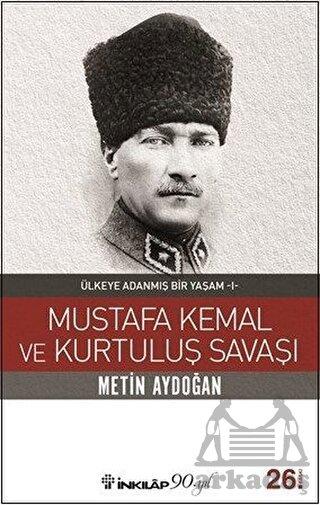 Mustafa Kemal Ve Kurtuluş Savaşı; Ülkeye Adanmış Bir Yaşam 1