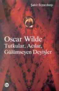 Oscar Wilde : Acılar, Tutkular, Gülümseyen Deyişler