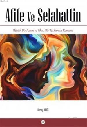 Afife Ve Selahattin; Büyük Bir Aşkın Ve Yıkıcı Bir Tutkunun Romanı