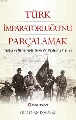 Türk İmparatorluğu'nu Parçalamak; Tarihte Ve Günümüzde Türkiye'yi Paylaşma Planları