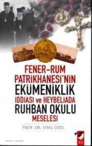 Fener-Rum Patrikhanesi'nin Ekümeniklik İddiası ve Heybeliada Ruhban Okulu Meselesi