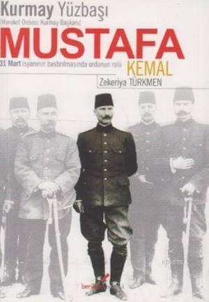 Kurmay Yüzbaşıhareket Ordusu Kurmay Başkanı Mustafa Kemal; 31 Mart İsyanının Bastırılmasında Ordunun Rolü