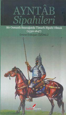 Ayntab Sipahileri; Bir Osmanlı Sancağında Timarlı Sipahi Olmak (1530- 1647)