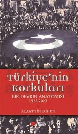 Türkiye'nin Korkuları Bir Devrin Anatomisi 1923 - 2023