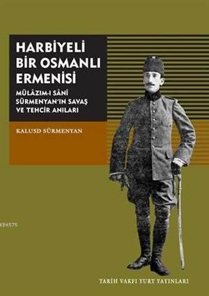 Harbiyeli Bir Osmanlı Ermenisi; Mülazım-ı Sani Sürmenyan'ın Savaş Ve Tehcir Anıları