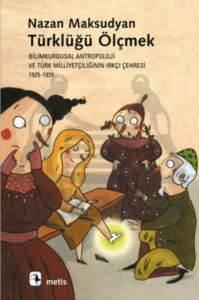 Türklüğü Ölçmek: Bilimkurgusal Antropoloji ve Türk Milliyetçiliğinin Irkçı Çehresi 1925-1939