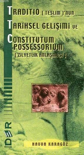 Traditio (Teslim)'nun Tarihsel Gelisimi ve Constitutum Possessorium (Zilyetlik Anlasmasi)