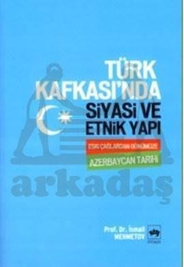 Türk Kafkası'nda Siyasi ve Etnik Yapı / Eski Çağlardan Günümüze Azerbaycan Tarihi