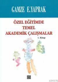 Özel Eğitimde Temel Akademik Çalışmalar (1. Kitap)