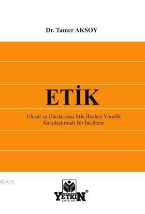 ETİK – Ulusal ve Uluslararası Etik İlkelere Yönelik Karşılaştırmalı Bir İnceleme