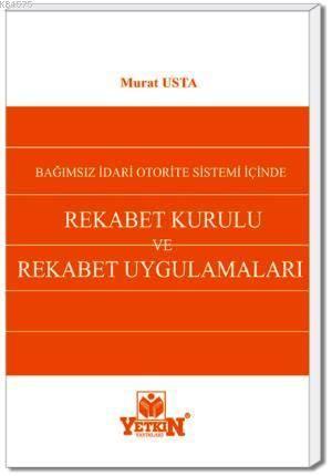 Rekabet Kurulu ve Rekabet Uygulamaları-Bağımsız İdari Otorite Sistemi İçinde