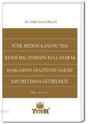 Türk Medeni Kanunu'nda Kendi Malzemesini Kullanarak Başkasının Arazisinde Haksız Yapı Meydana Getirilmesi
