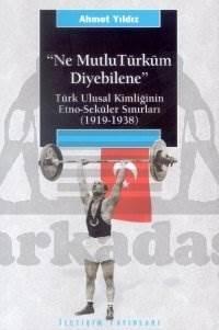 Ne Mutlu Türküm Diyebilene: Türk Ulusal Kimliğinin Etno-Seküler Sınırları (1919-1938)