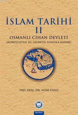 Islam Tarihi - II; Osmanli Cihan Devleti (Kurulustan III. Selim'in Sonuna Kadar)
