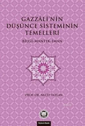 Gazzali'nin Düsünce Sisteminin Temelleri; Bilgi - Mantik - Iman
