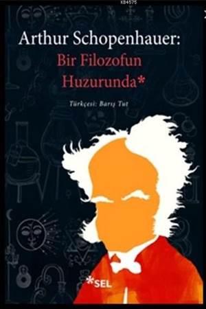 Arthur Schopenhauer : Bir Filozofun Huzurunda - Söyleşiler Portreler Şiirler