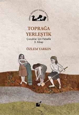 Toprağa Yerleştik; Çocuklar İçin Felsefe 3. Kitap