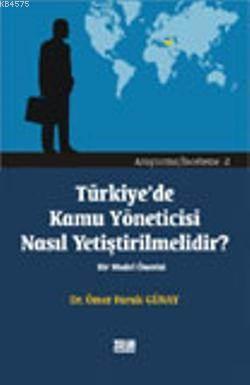 Türkiye'de Kamu Yöneticisi Nasıl Yetiştirilmelidir?; Bir Model Önerisi
