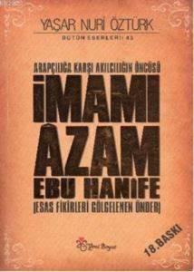 """Arapçılığa Karşı Akılcılığın Öncüsü"""" İmamı Azam Ebu Hanife (Esas Fikirleri Gölgelenen Önder)"""