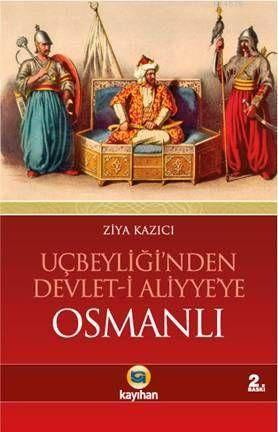 Uçbeyliği'nden Devlet-İ Aliyye'ye Osmanlı; Osmanlıyı Cihan Devleti Yapan Dinamikler