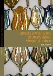 """""""Seramik Sanat Eğitiminde Sirlama Ve Pişirme Yöntemleri El Kitabi"""""""