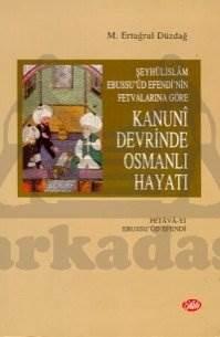 Şeyhülislam Ebussu'ud Efendi'nin Fetvalarına Göre Kanuni Devrinde Osmanlı Hayatı (Fetava-yı Ebussuud Efendi)