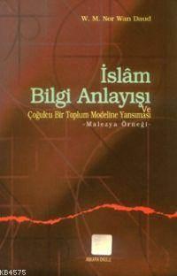 İslam Bilgi Anlayışı Ve Çoğulculuğu Bir Toplum Modeline Yansıması; Malezya Örneği