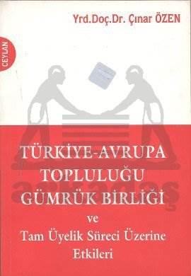 Türkiye-Avrupa Topluluğu Gümrük Birliği ve Tam Üyelik Süreci Üzerine Etkileri
