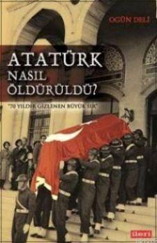 Atatürk Nasıl Öldürüldü?; 74 Yıldır Gizlenen Büyük Sır